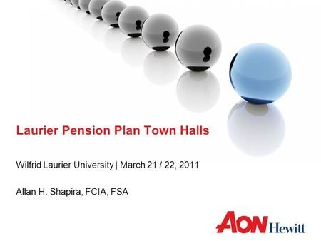 Laurier Pension Plan Town Halls Wilfrid Laurier University | March 21 / 22, 2011 Allan H. Shapira, FCIA, FSA.
