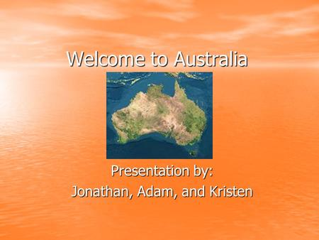 Welcome to Australia Presentation by: Jonathan, Adam, and Kristen.