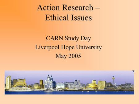 Action Research – Ethical Issues CARN Study Day Liverpool Hope University May 2005.