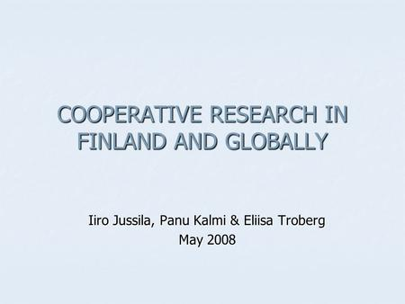 COOPERATIVE RESEARCH IN FINLAND <strong>AND</strong> GLOBALLY Iiro Jussila, Panu Kalmi & Eliisa Troberg May 2008.