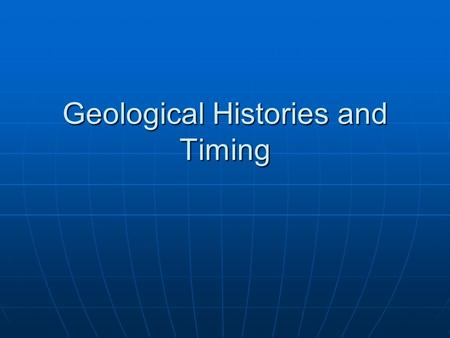 Geological Histories and Timing. Geological Time Scale.