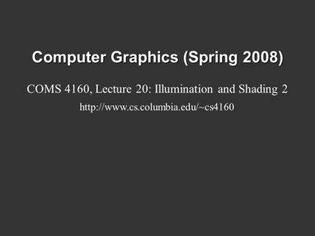 Computer Graphics (Spring 2008) COMS 4160, Lecture 20: Illumination and Shading 2