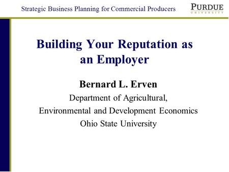 Strategic Business Planning for Commercial Producers Building Your Reputation as an Employer Bernard L. Erven Department of Agricultural, Environmental.