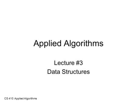 CS 410 Applied Algorithms Applied Algorithms Lecture #3 Data Structures.