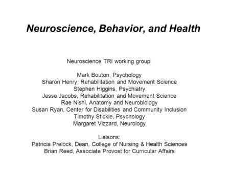 Neuroscience, Behavior, and Health Neuroscience TRI working group: Mark Bouton, Psychology Sharon Henry, Rehabilitation and Movement Science Stephen Higgins,