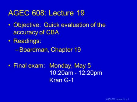 AGEC 608 Lecture 19, p. 1 AGEC 608: Lecture 19 Objective: Quick evaluation of the accuracy of CBA Readings: –Boardman, Chapter 19 Final exam: Monday, May.