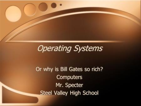 Operating Systems Or why is Bill Gates so rich? Computers Mr. Specter Steel Valley High School Or why is Bill Gates so rich? Computers Mr. Specter Steel.