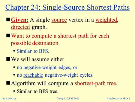 Jim Anderson Comp 122, Fall 2003 Single-source SPs - 1 Chapter 24: Single-Source Shortest Paths Given: A single source vertex in a weighted, directed graph.
