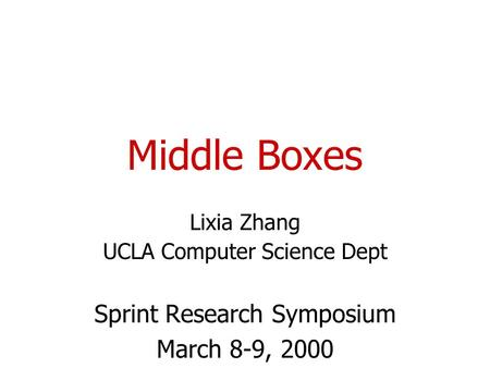 Middle Boxes Lixia Zhang UCLA Computer Science Dept Sprint Research Symposium March 8-9, 2000.