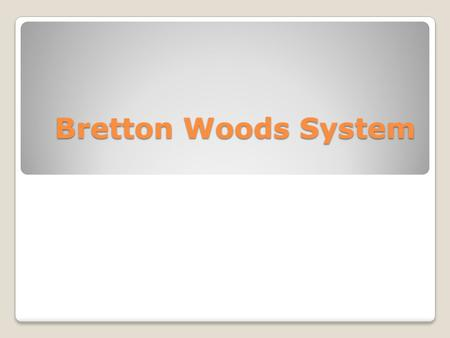 Bretton Woods System. Brief History Representatives of leading nations in Bretton Woods, New Hampshire 1944 Nations attempted to revive gold standard.