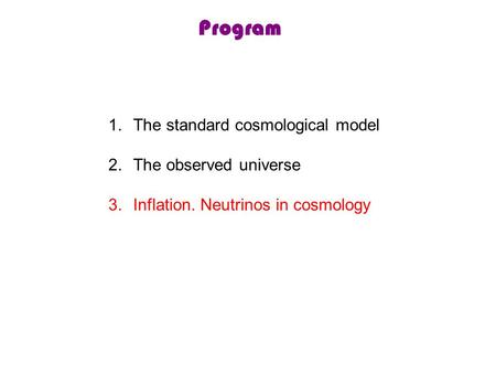 Program 1.The standard cosmological model 2.The observed universe 3.Inflation. Neutrinos in cosmology.