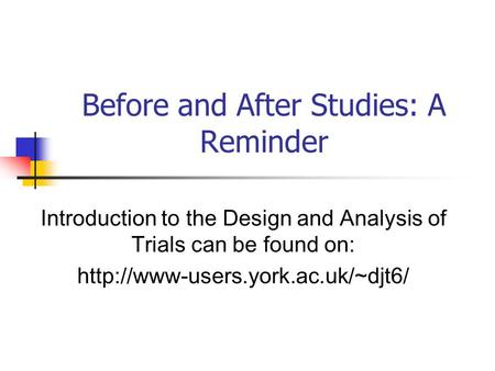 Introduction to the Design and Analysis of Trials can be found on:  Before and After Studies: A Reminder.