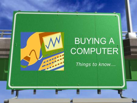 BUYING A COMPUTER Things to know….. Four Questions to ask yourself when buying a computer: 1.What needs do I want a computer to serve? 2.How much money.
