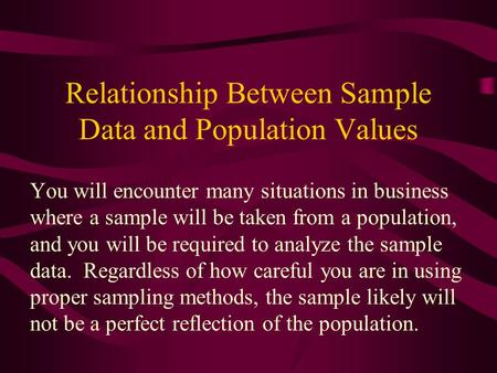 Relationship Between Sample Data and Population Values You will encounter many situations in business where a sample will be taken from a population, and.