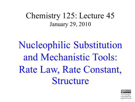 Chemistry 125: Lecture 45 January 29, 2010 Nucleophilic Substitution and Mechanistic Tools: Rate Law, Rate Constant, Structure This For copyright notice.