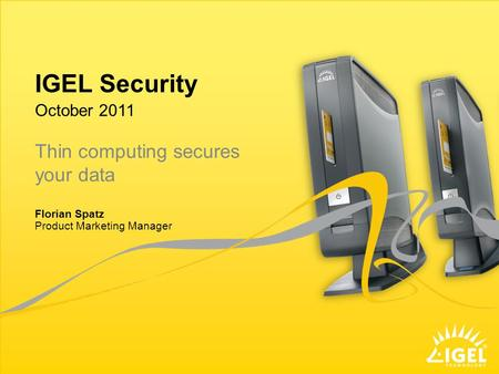 IGEL Security Product Marketing Manager October 2011 Florian Spatz Thin computing secures your data.