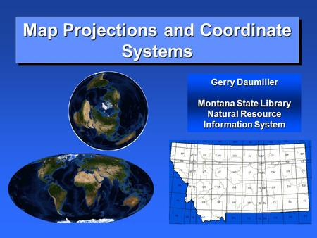 Map Projections and Coordinate Systems Gerry Daumiller Montana State Library Natural Resource Information System.
