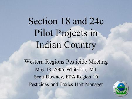 Section 18 and 24c Pilot Projects in Indian Country Western Regions Pesticide Meeting May 18, 2006, Whitefish, MT Scott Downey, EPA Region 10 Pesticides.