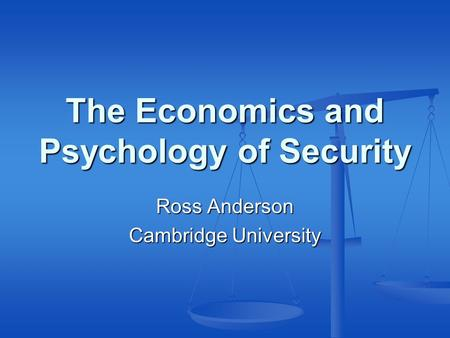 The Economics and Psychology of Security Ross Anderson Cambridge University.