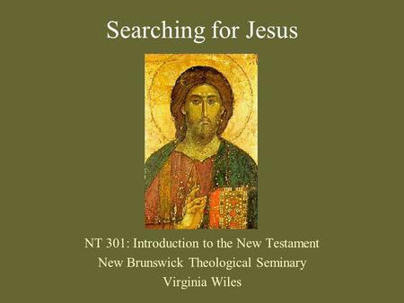 Searching for Jesus NT 301: Introduction to the New Testament New Brunswick Theological Seminary Virginia Wiles.