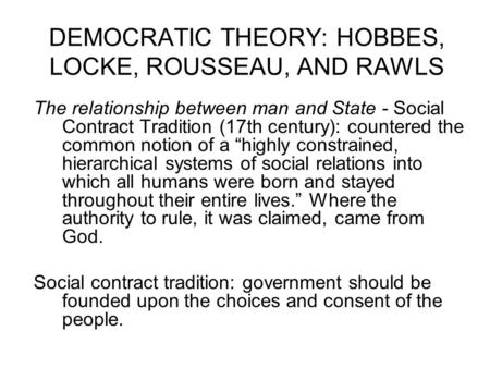 DEMOCRATIC THEORY: HOBBES, LOCKE, ROUSSEAU, AND RAWLS The relationship between man and State - Social Contract Tradition (17th century): countered the.