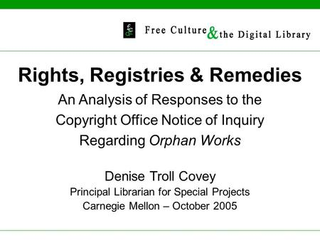 Rights, Registries & Remedies An Analysis of Responses to the Copyright Office Notice of Inquiry Regarding Orphan Works Denise Troll Covey Principal Librarian.