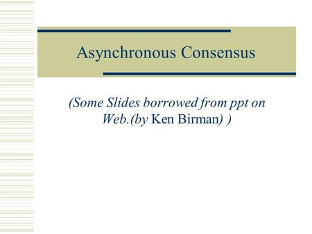 Asynchronous Consensus (Some Slides borrowed from ppt on Web.(by Ken Birman) )