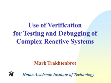 Use of Verification for Testing and Debugging of Complex Reactive Systems Mark Trakhtenbrot Holon Academic Institute of Technology.