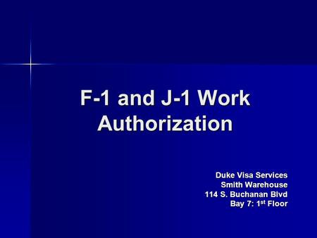 F-1 and J-1 Work Authorization Duke Visa Services Smith Warehouse 114 S. Buchanan Blvd Bay 7: 1 st Floor.