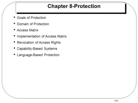 1999 Chapter 8-Protection Goals of Protection Domain of Protection Access Matrix Implementation of Access Matrix Revocation of Access Rights Capability-Based.