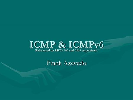 ICMP & ICMPv6 Referenced on RFC's 792 and 2463 respectively. Frank Azevedo.