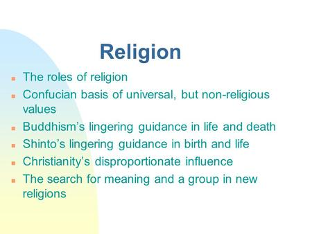Religion n The roles of religion n Confucian basis of universal, but non-religious values n Buddhism's lingering guidance in life and death n Shinto's.