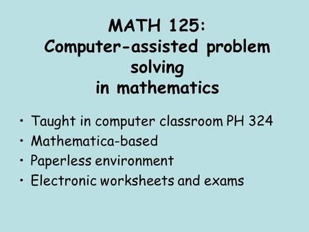 MATH 125: Computer-assisted problem solving in mathematics Taught in computer classroom PH 324 Mathematica-based Paperless environment Electronic worksheets.
