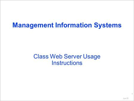 Jun-15 1 Management Information Systems Class Web Server Usage Instructions.