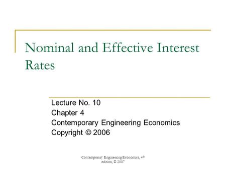 Contemporary Engineering Economics, 4 th edition, © 2007 Nominal and Effective Interest Rates Lecture No. 10 Chapter 4 Contemporary Engineering Economics.