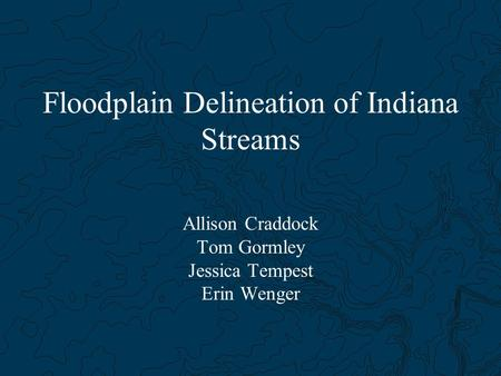 Floodplain Delineation of Indiana Streams Allison Craddock Tom Gormley Jessica Tempest Erin Wenger.