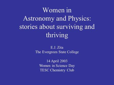 Women in Astronomy and Physics: stories about surviving and thriving E.J. Zita The Evergreen State College 14 April 2003 Women in Science Day TESC Chemistry.