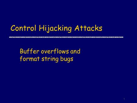 1 Control Hijacking Attacks Buffer overflows and format string bugs.