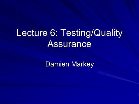 Lecture 6: Testing/Quality Assurance Damien Markey.