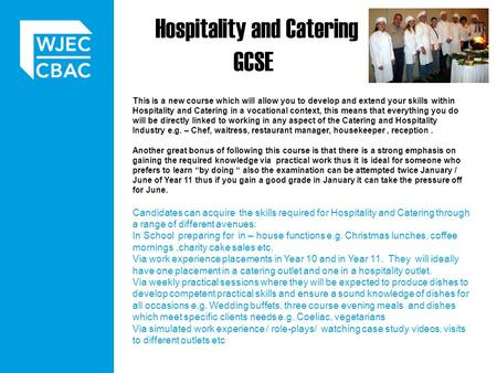Hospitality and Catering GCSE This is a new course which will allow you to develop and extend your skills within Hospitality and Catering in a vocational.