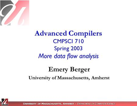 U NIVERSITY OF M ASSACHUSETTS, A MHERST D EPARTMENT OF C OMPUTER S CIENCE Advanced Compilers CMPSCI 710 Spring 2003 More data flow analysis Emery Berger.