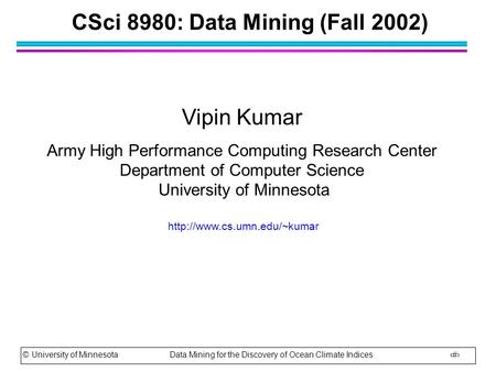 © University of Minnesota Data Mining for the Discovery of Ocean Climate Indices 1 CSci 8980: Data Mining (Fall 2002) Vipin Kumar Army High Performance.