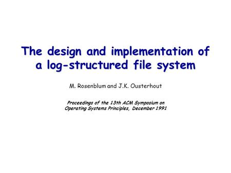 The design and implementation of a log-structured file system The design and implementation of a log-structured file system M. Rosenblum and J.K. Ousterhout.