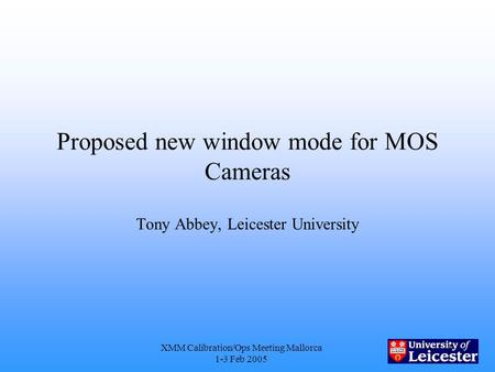 XMM Calibration/Ops Meeting Mallorca 1-3 Feb 2005 1 Proposed new window mode for MOS Cameras Tony Abbey, Leicester University.