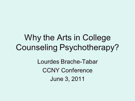 Why the Arts in College Counseling Psychotherapy? Lourdes Brache-Tabar CCNY Conference June 3, 2011.