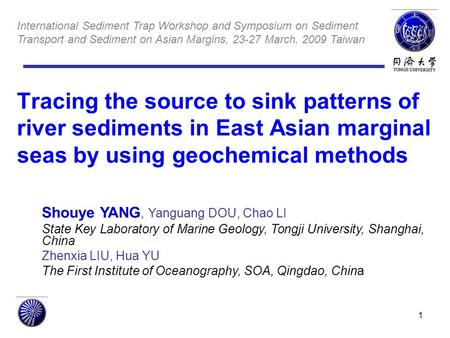 1 Tracing the source to sink patterns of river sediments in East Asian marginal seas by using geochemical methods Shouye YANG, Yanguang DOU, Chao LI State.