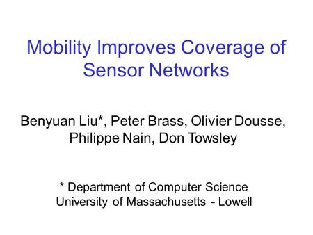 Mobility Improves Coverage of Sensor Networks Benyuan Liu*, Peter Brass, Olivier Dousse, Philippe Nain, Don Towsley * Department of Computer Science University.