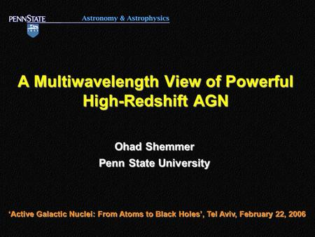 A Multiwavelength View of Powerful High-Redshift AGN Ohad Shemmer Penn State University 'Active Galactic Nuclei: From Atoms to Black Holes', Tel Aviv,
