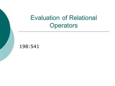 Evaluation of Relational Operators 198:541. Relational Operations  We will consider how to implement: Selection ( ) Selects a subset of rows from relation.