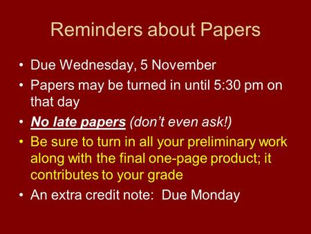 Reminders about Papers Due Wednesday, 5 November Papers may be turned in until 5:30 pm on that day No late papers (don't even ask!) Be sure to turn in.